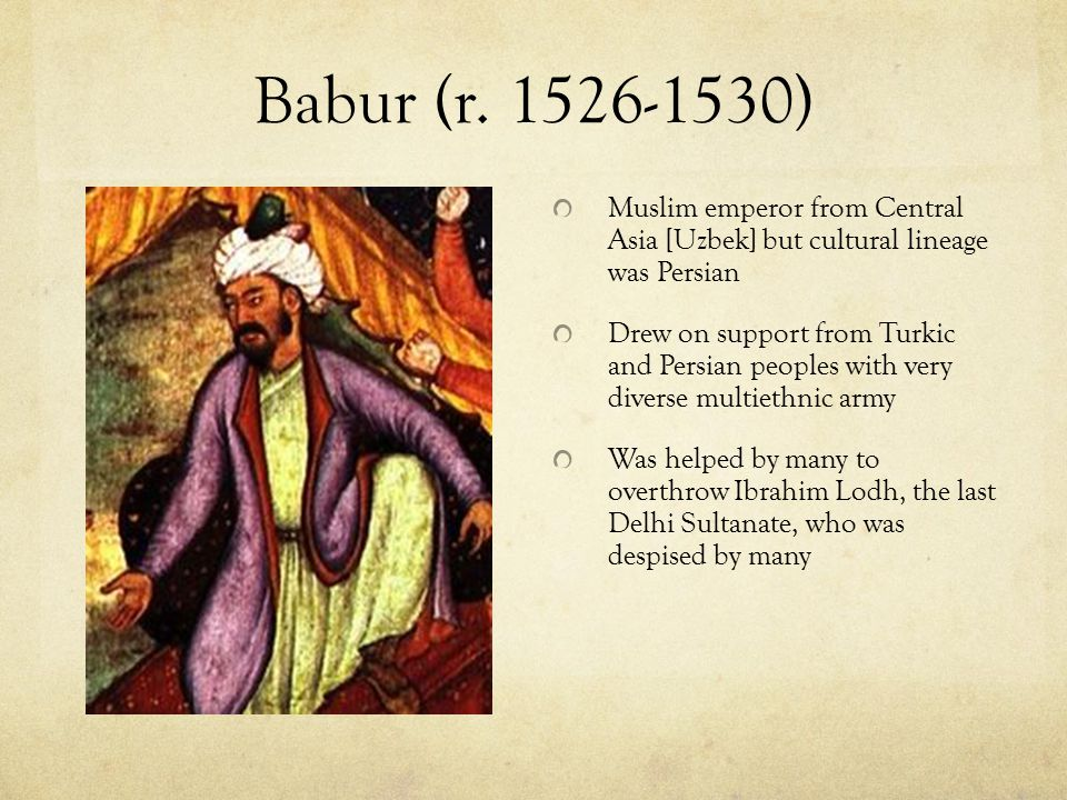 Babur (r. 1526-1530) Muslim emperor from Central Asia [Uzbek] but cultural lineage was Persian.